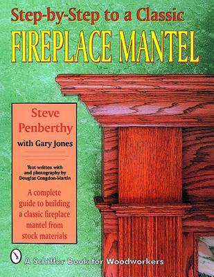 Step-By-Step to a Classic Fireplace Mantel: A Complete Guide to Building a Classic Fireplace Mantel from Stock Materials, Penbethy, Steve; Jones, Gary