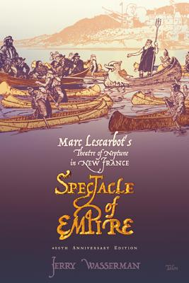 Spectacle of Empire: Marc Lescarbot's Theatre of Neptune in New France, Wasserman, Jerry