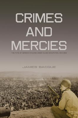 Crimes and Mercies: The Fate of German Civilians Under Allied Occupation, 1944�1950, Bacque, James