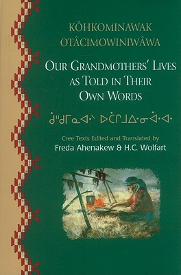Our Grandmothers' Lives, as Told in their Own Words - Kohkominawak Otacimowiniwawa, AHENAKEW, Freda; WOLFART, H. C. - Editors & Translators