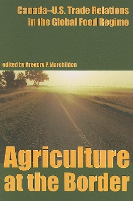 Agriculture at the Border: Canada Us Trade Relations in the Global Food Regime (Canadian Plains Reprint Series)