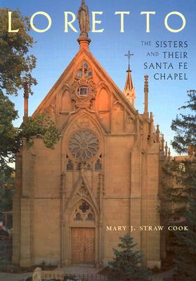 Loretto:  The Sisters and Their Santa Fe Chapel, Mary J. Straw Cook