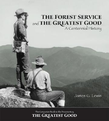 The Forest Service and the Greatest Good: A Centennial History, LEWIS, James G.