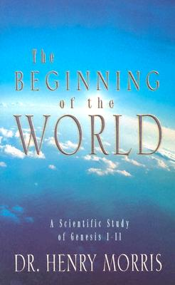 The Beginning of the World: A Scientific Study of Genesis 1-11, Henry M. Morris