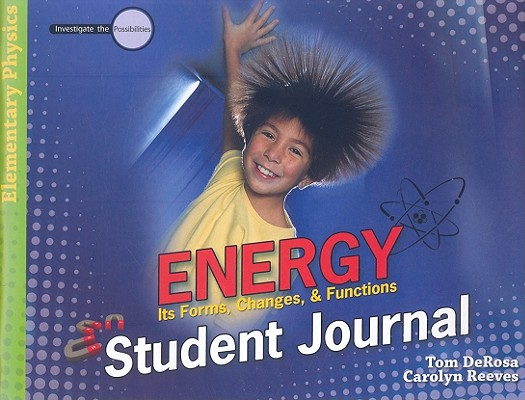 Energy: Student Journal: Its Forms, Changes, & Functions (Investigate the Possibilities Series) (Investigate the Possibilities: Elementary Physics), Tom DeRosa; Caroly Reeves
