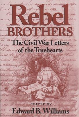Rebel Brothers, the Civil War Letters of the Truehearts, Williams, Edward