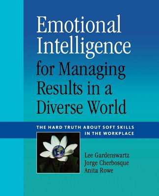 Emotional Intelligence for Managing Results in a Diverse World: The Hard Truth About Soft Skills in the Workplace, Gardenswartz, Lee; Cherbosque, Jorge; Rowe, Anita