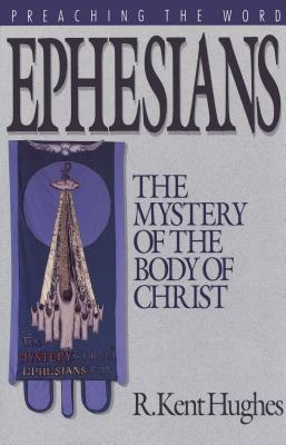 Ephesians: The Mystery of the Body of Christ (Preaching the Word), R. Kent Hughes
