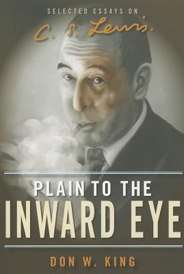 Plain to the Inward Eye: Selected Essays on C. S. Lewis, Don W. King