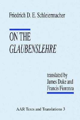 On the Glaubenslehre: Two Letters to Dr. L�cke (AAR Religions in Translation), Schleiermacher, Friedrich D. E.