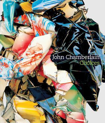 John Chamberlain: Choices, John Chamberlain; Donna De Salvo; Dave Hickey; Adrian Kohn; Charles Ray