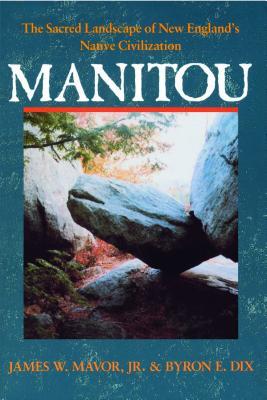 Manitou: The Sacred Landscape of New England's Native Civilization, Mavor  Jr., James W.; Dix, Byron E.