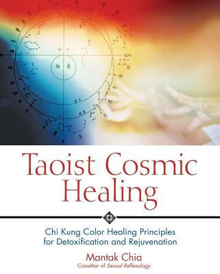 Taoist Cosmic Healing: Chi Kung Color Healing Principles for Detoxification and Rejuvenation, Chia, Mantak