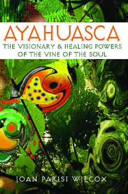 Image for Ayahuasca: The Visionary and Healing Powers of the Vine of the Soul