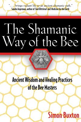 Image for The Shamanic Way of the Bee: Ancient Wisdom and Healing Practices of the Bee Masters