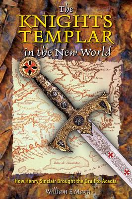 The Knights Templar in the New World: How Henry Sinclair Brought the Grail to Acadia, Mann, William F.