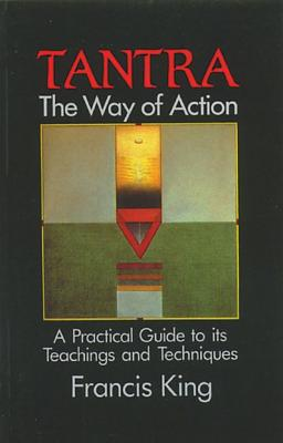 Tantra: The Way of Action: A Practical Guide to Its Teachings and Techniques, King, Francis
