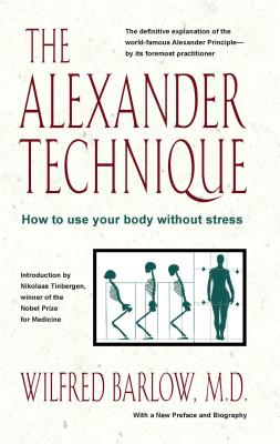 The Alexander Technique: How to Use Your Body without Stress, Barlow M.D., Wilfred
