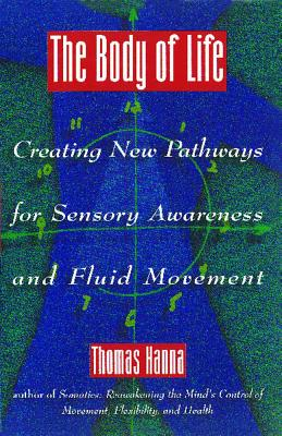 The Body of Life: Creating New Pathways for Sensory Awareness and Fluid Movement, Hanna, Thomas
