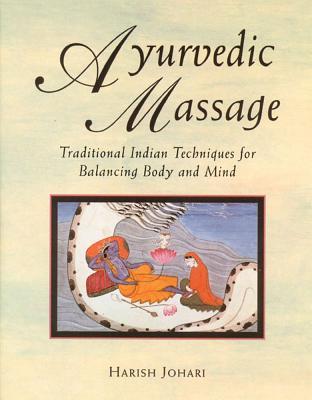 Ayurvedic Massage: Traditional Indian Techniques for Balancing Body and Mind, Johari, Harish