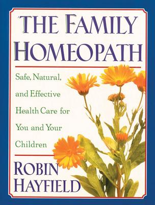 The Family Homeopath: Safe, Natural, and Effective Health Care for You and Your Children, Hayfield, Robin