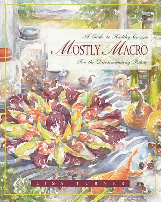 Mostly MacRo: A Guide to Healthy Cuisine for the Discriminating Palate, Turner, Lisa