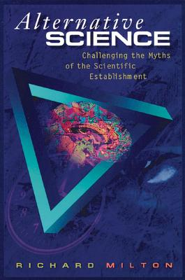 Alternative Science: Challenging the Myths of the Scientific Establishment, Milton, Richard