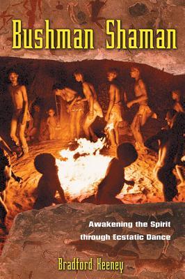 Bushman Shaman: Awakening the Spirit through Ecstatic Dance, Keeney Ph.D., Bradford