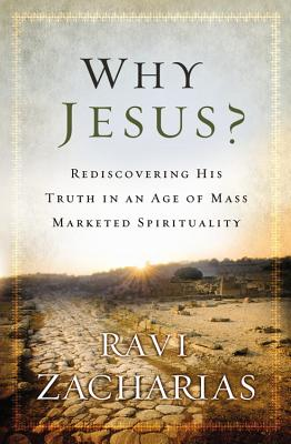 Why Jesus?: Rediscovering His Truth in an Age of  Mass Marketed Spirituality, Zacharias, Ravi