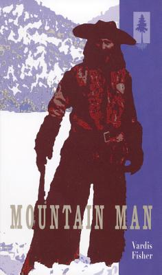 Mountain Man: A Novel of Male and Female in the Early American West, VARDIS FISHER
