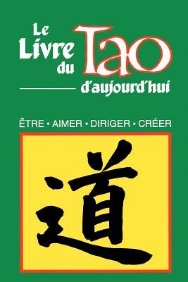 Le Livre Du Tao D'Aujourd'hui: Etre, Aimer, Diriger, Creer, Humanics Trade Group