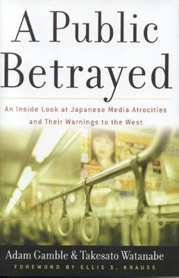 Image for A PUBLIC BETRAYED  An Inside Look at Japanese Media Atrocities and Their Warnings to the West