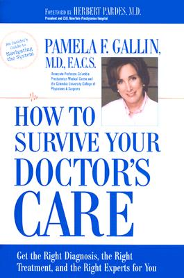 How to Survive Your Doctor's Care: Get the Right Diagnosis, the Right Treatment, and the Right Experts for You., Gallin, Pamela F.