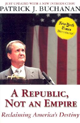 A Republic, Not an Empire: Reclaiming America's Destiny, Buchanan, Patrick J.
