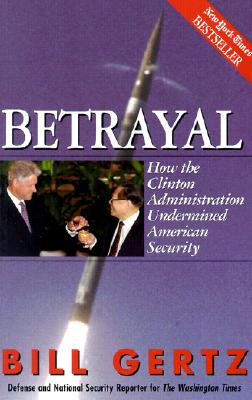Betrayal: How the Clinton Administration Undermined American Security, Bill Gertz
