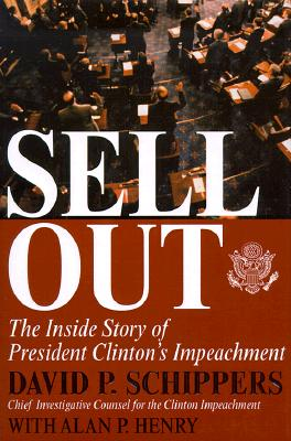 Sellout: The Inside Story of President Clinton's Impeachment, Schippers, David P.; Henry, Alan P.