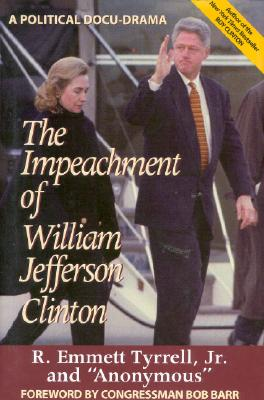 The Impeachment of William Jefferson Clinton : A Political Docu-Drama, Tyrrell, R. Emmett, Jr.; Anonymous