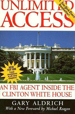 Unlimited Access : An FBI Agent Inside the Clinton White House, Aldrich, Gary