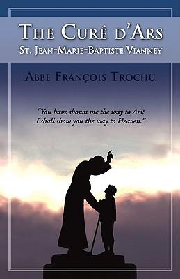 The Cure D'Ars : St. Jean-Marie-Baptiste Vianney, F. TROCHU