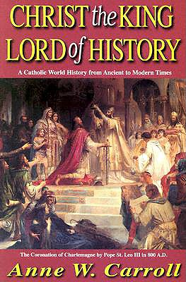 Christ the King-Lord of History: A Catholic World History from Ancient to Modern Times, ANNE W. CARROLL