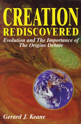 Creation Rediscovered: Evolution & the Importance of the Origins Debate, Keane, Gerard