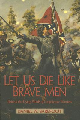 Let Us Die Like Brave Men: Behind The Dying Words Of Confederate Warriors, BAREFOOT, Daniel W.