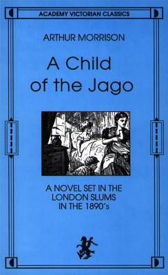 Image for A Child of the Jago: A Novel Set in the London Slums in the 1890s (An Academy Victorian Classic, reprint of the 1897 Third edition)