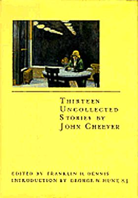 Thirteen Uncollected Stories by John Cheever, JOHN CHEEVER, FRANKLIN H. DENNIS