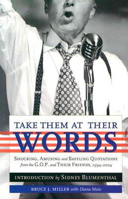 Take Them at Their Words: Startling, Amusing and Baffling Quotations from the GOP and Their Friends, 1994-2004, Bruce J. Miller MILLER