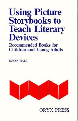 Using Picture Storybooks to Teach Literary Devices: Recommended Books for Children and Young Adults<br> [Volume I] (Using Picture Books to Teach), Hall, Susan