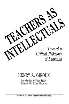 Teachers as Intellectuals: Toward a Critical Pedagogy of Learning (Critical Studies in Education Series), Giroux, Henry A.