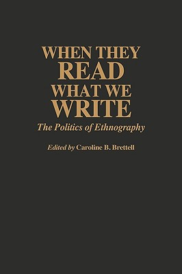 When They Read What We Write: The Politics of Ethnography, Brettell, Caroline B.