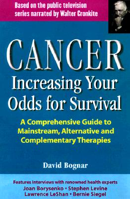 Cancer : Increasing Your Odds for Survival : A Resource Guide for Integrating Mainstream, Alternative and Complementary Therapies, DAVID BOGNAR, DAVID BONAR