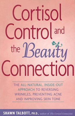 Image for Cortisol Control and the Beauty Connection: The All-Natural, Inside-Out Approach to Reversing Wrinkles, Preventing Acne and Improving Skin Tone